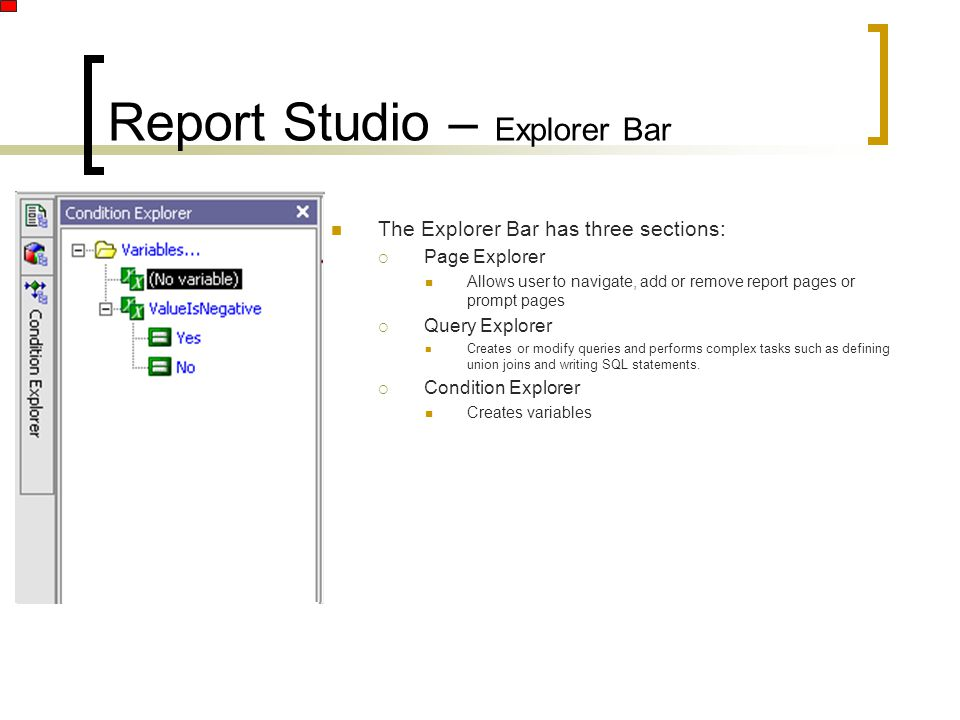 Report Studio – Explorer Bar The Explorer Bar has three sections:  Page Explorer Allows user to navigate, add or remove report pages or prompt pages  Query Explorer Creates or modify queries and performs complex tasks such as defining union joins and writing SQL statements.