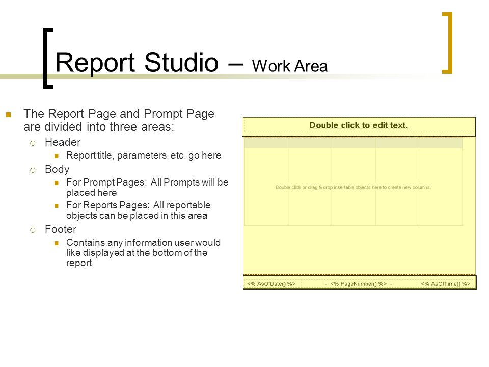 Report Studio – Work Area The Report Page and Prompt Page are divided into three areas:  Header Report title, parameters, etc.