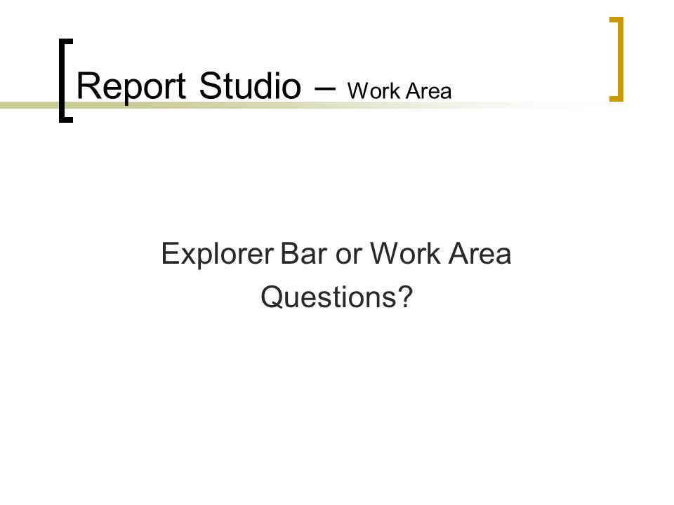 Report Studio – Work Area Explorer Bar or Work Area Questions?