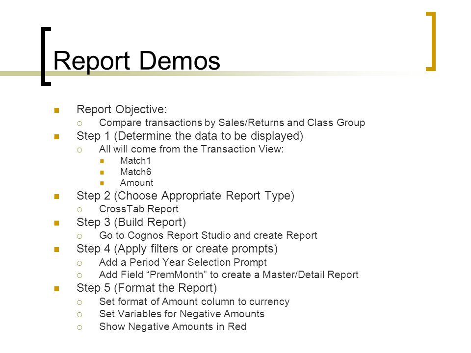 Report Demos Report Objective:  Compare transactions by Sales/Returns and Class Group Step 1 (Determine the data to be displayed)  All will come from the Transaction View: Match1 Match6 Amount Step 2 (Choose Appropriate Report Type)  CrossTab Report Step 3 (Build Report)  Go to Cognos Report Studio and create Report Step 4 (Apply filters or create prompts)  Add a Period Year Selection Prompt  Add Field PremMonth to create a Master/Detail Report Step 5 (Format the Report)  Set format of Amount column to currency  Set Variables for Negative Amounts  Show Negative Amounts in Red
