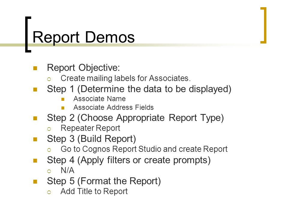 Report Demos Report Objective:  Create mailing labels for Associates. Step 1 (Determine the data to be displayed) Associate Name Associate Address Fi