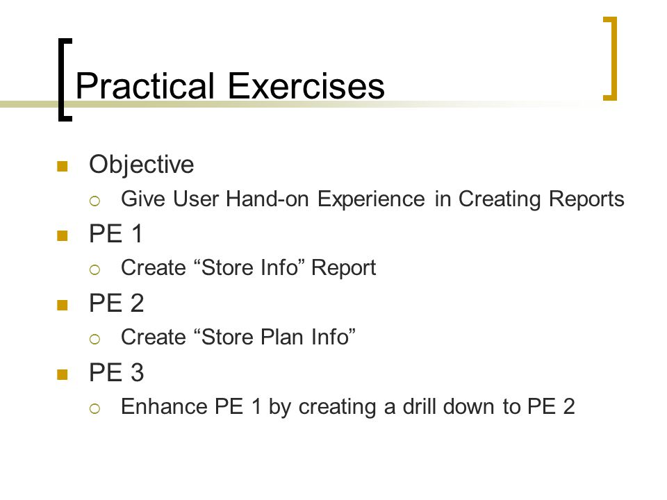 "Objective  Give User Hand-on Experience in Creating Reports PE 1  Create ""Store Info"" Report PE 2  Create ""Store Plan Info"" PE 3  Enhance PE 1 by"