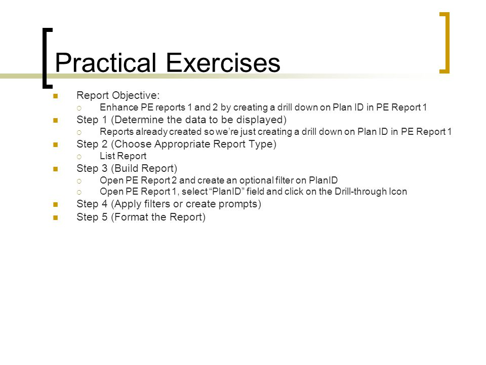 Practical Exercises Report Objective:  Enhance PE reports 1 and 2 by creating a drill down on Plan ID in PE Report 1 Step 1 (Determine the data to be