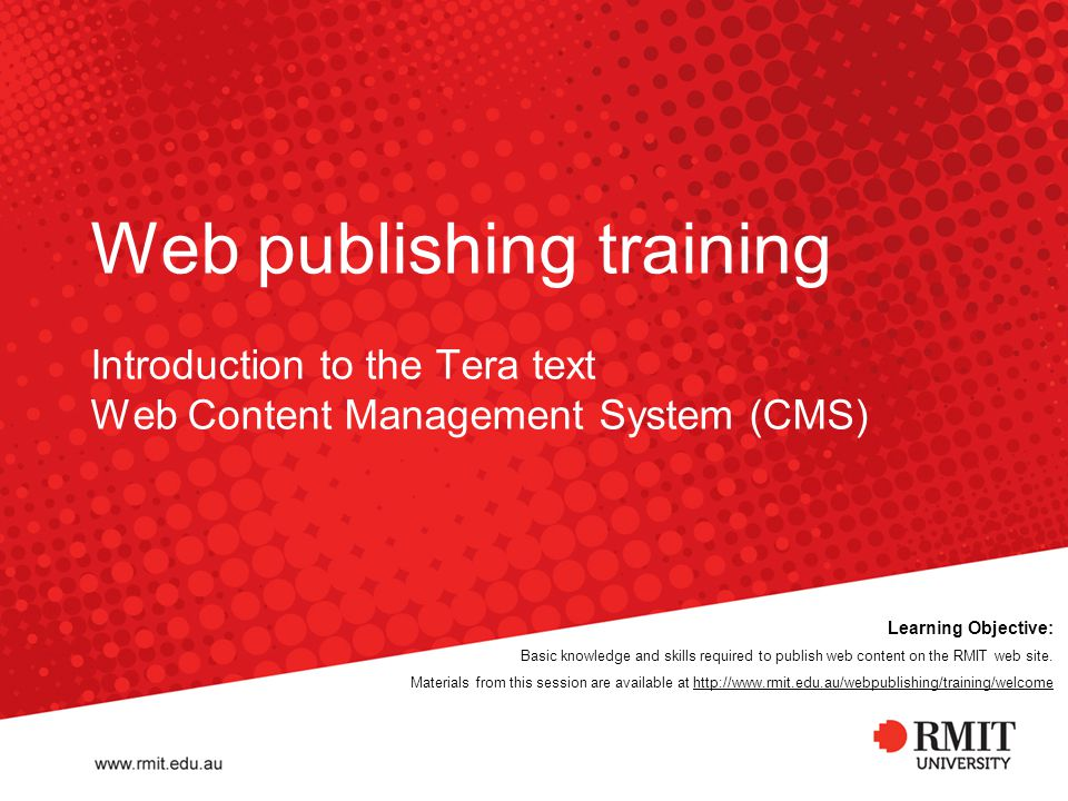 Web publishing training Introduction to the Tera text Web Content Management System (CMS) Learning Objective: Basic knowledge and skills required to publish web content on the RMIT web site.