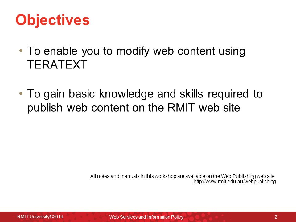 RMIT University©2014 Web Services and Information Policy 2 Objectives To enable you to modify web content using TERATEXT To gain basic knowledge and skills required to publish web content on the RMIT web site All notes and manuals in this workshop are available on the Web Publishing web site: http://www.rmit.edu.au/webpublishing http://www.rmit.edu.au/webpublishing
