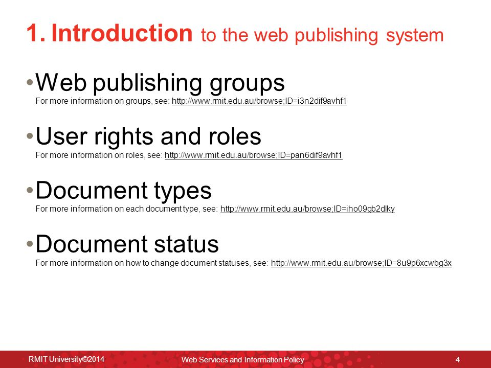 RMIT University©2014 Web Services and Information Policy 4 1.Introduction to the web publishing system Web publishing groups For more information on groups, see: http://www.rmit.edu.au/browse;ID=i3n2dif9avhf1http://www.rmit.edu.au/browse;ID=i3n2dif9avhf1 User rights and roles For more information on roles, see: http://www.rmit.edu.au/browse;ID=pan6dif9avhf1http://www.rmit.edu.au/browse;ID=pan6dif9avhf1 Document types For more information on each document type, see: http://www.rmit.edu.au/browse;ID=iho09gb2dlkyhttp://www.rmit.edu.au/browse;ID=iho09gb2dlky Document status For more information on how to change document statuses, see: http://www.rmit.edu.au/browse;ID=8u9p6xcwbg3xhttp://www.rmit.edu.au/browse;ID=8u9p6xcwbg3x