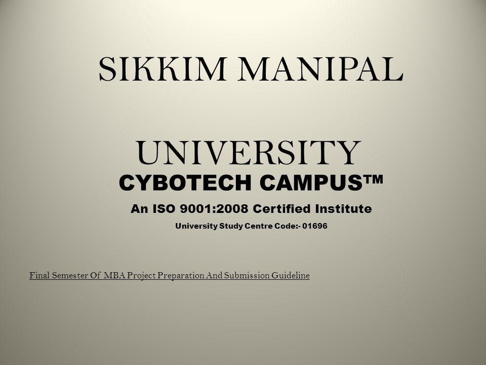 SIKKIM MANIPAL UNIVERSITY CYBOTECH CAMPUS™ An ISO 9001:2008 Certified Institute Final Semester Of MBA Project Preparation And Submission Guideline University Study Centre Code:- 01696