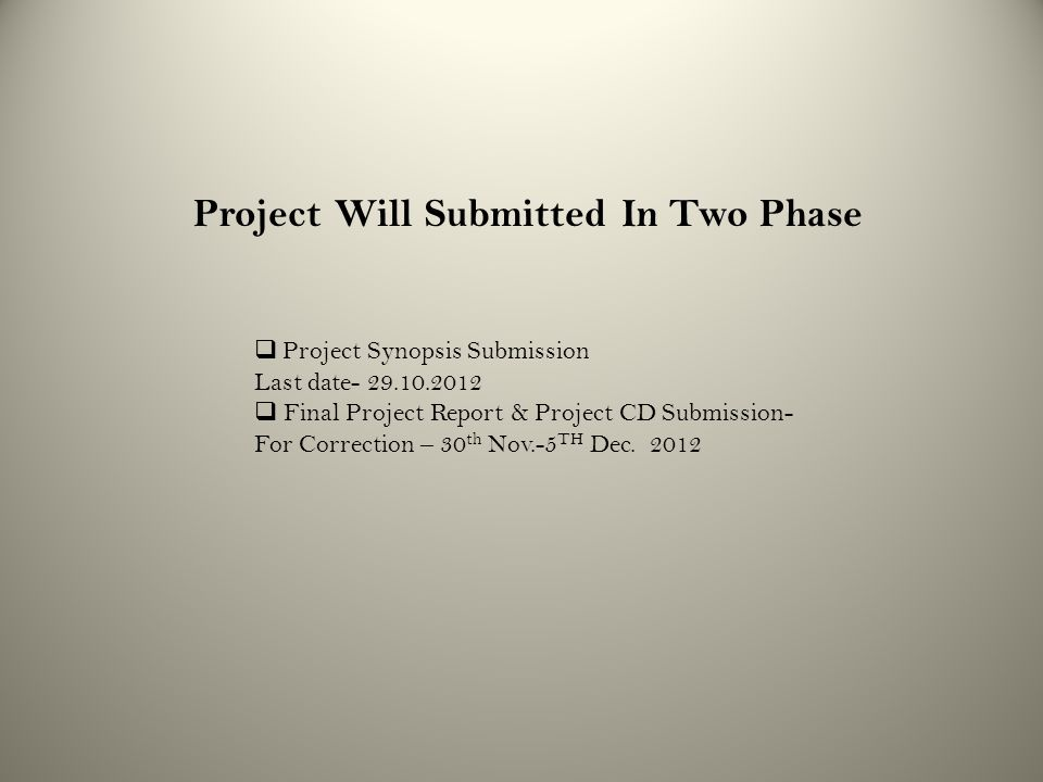 Project Will Submitted In Two Phase  Project Synopsis Submission Last date- 29.10.2012  Final Project Report & Project CD Submission- For Correction – 30 th Nov.-5 TH Dec.