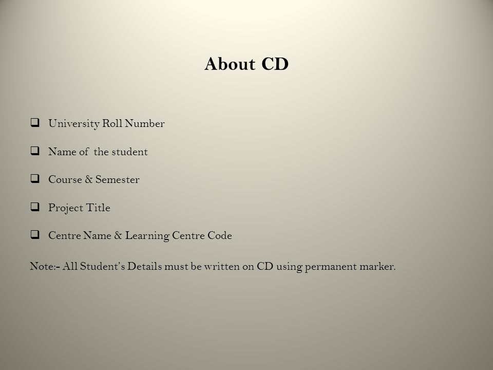 About CD  University Roll Number  Name of the student  Course & Semester  Project Title  Centre Name & Learning Centre Code Note:- All Student's Details must be written on CD using permanent marker.
