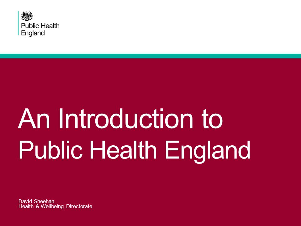An Introduction to Public Health England David Sheehan Health & Wellbeing Directorate
