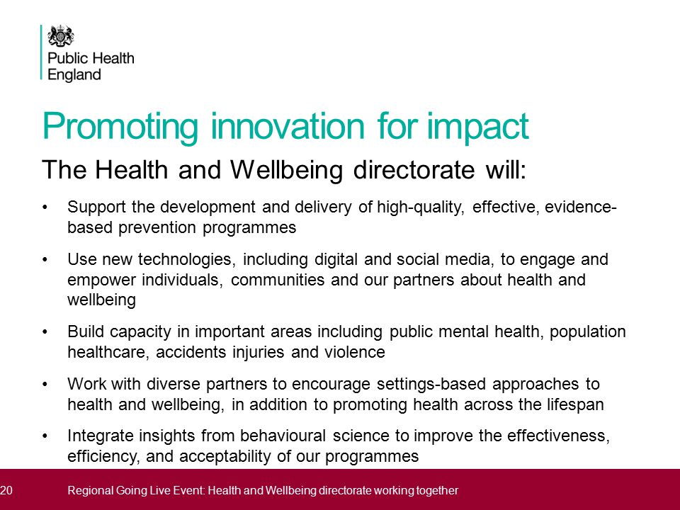 Promoting innovation for impact The Health and Wellbeing directorate will: Support the development and delivery of high-quality, effective, evidence- based prevention programmes Use new technologies, including digital and social media, to engage and empower individuals, communities and our partners about health and wellbeing Build capacity in important areas including public mental health, population healthcare, accidents injuries and violence Work with diverse partners to encourage settings-based approaches to health and wellbeing, in addition to promoting health across the lifespan Integrate insights from behavioural science to improve the effectiveness, efficiency, and acceptability of our programmes 20Regional Going Live Event: Health and Wellbeing directorate working together