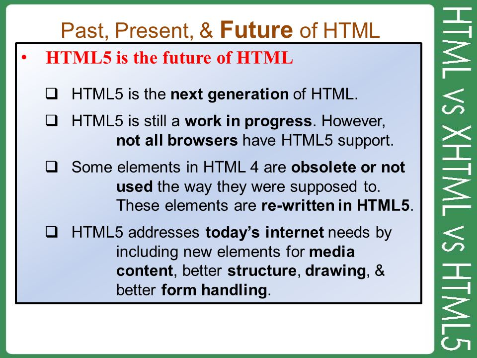 Past, Present, & Future of HTML HTML5 is the future of HTML  HTML5 is the next generation of HTML.  HTML5 is still a work in progress. However, not