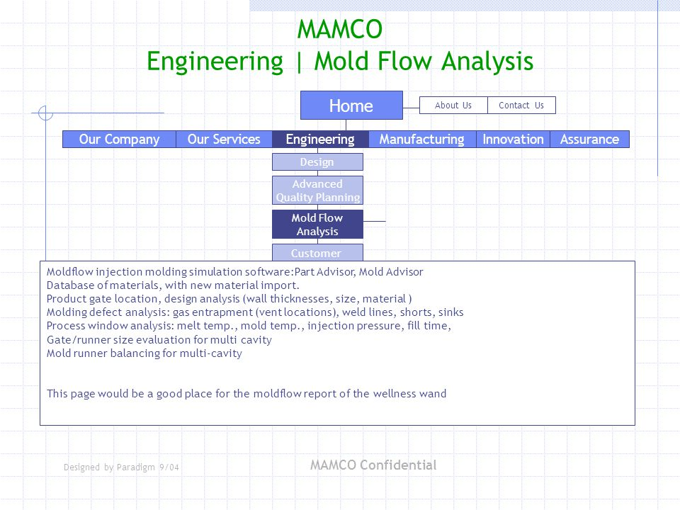 Designed by Paradigm 9/04 MAMCO Confidential MAMCO Engineering | Mold Flow Analysis Our Services Home EngineeringManufacturingAssuranceInnovation About UsContact Us Our Company Advanced Quality Planning Design Mold Flow Analysis Customer Process Integration Statistical Process Control Process FMEA Concurrent Engineering Moldflow injection molding simulation software:Part Advisor, Mold Advisor Database of materials, with new material import.