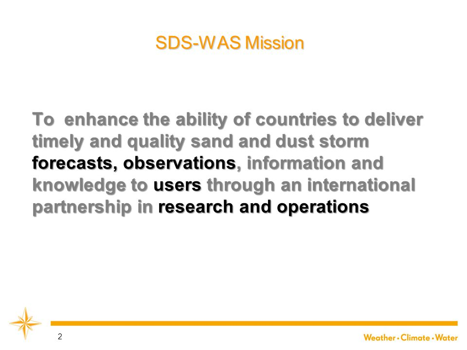 2 SDS-WAS Mission To enhance the ability of countries to deliver timely and quality sand and dust storm forecasts, observations, information and knowledge to users through an international partnership in research and operations