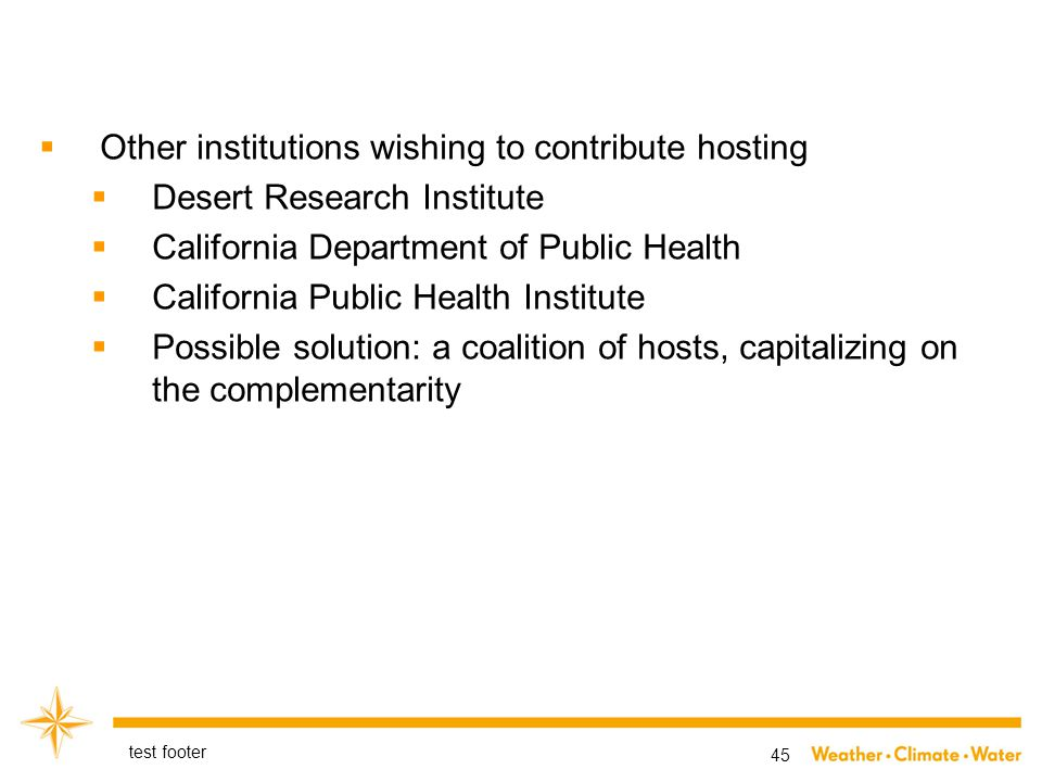  Other institutions wishing to contribute hosting  Desert Research Institute  California Department of Public Health  California Public Health Institute  Possible solution: a coalition of hosts, capitalizing on the complementarity test footer 45