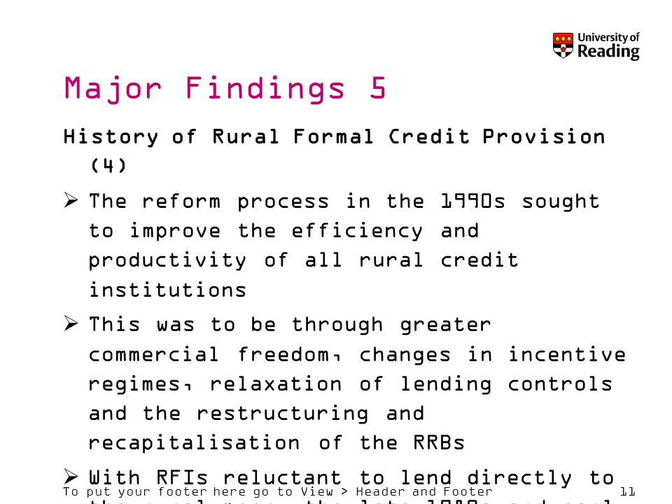To put your footer here go to View > Header and Footer11 Major Findings 5 History of Rural Formal Credit Provision (4)  The reform process in the 1990s sought to improve the efficiency and productivity of all rural credit institutions  This was to be through greater commercial freedom, changes in incentive regimes, relaxation of lending controls and the restructuring and recapitalisation of the RRBs  With RFIs reluctant to lend directly to the rural poor, the late 1980s and early 1990s saw the beginnings of the Self Help Group (SHG)-Bank Linkage Programme