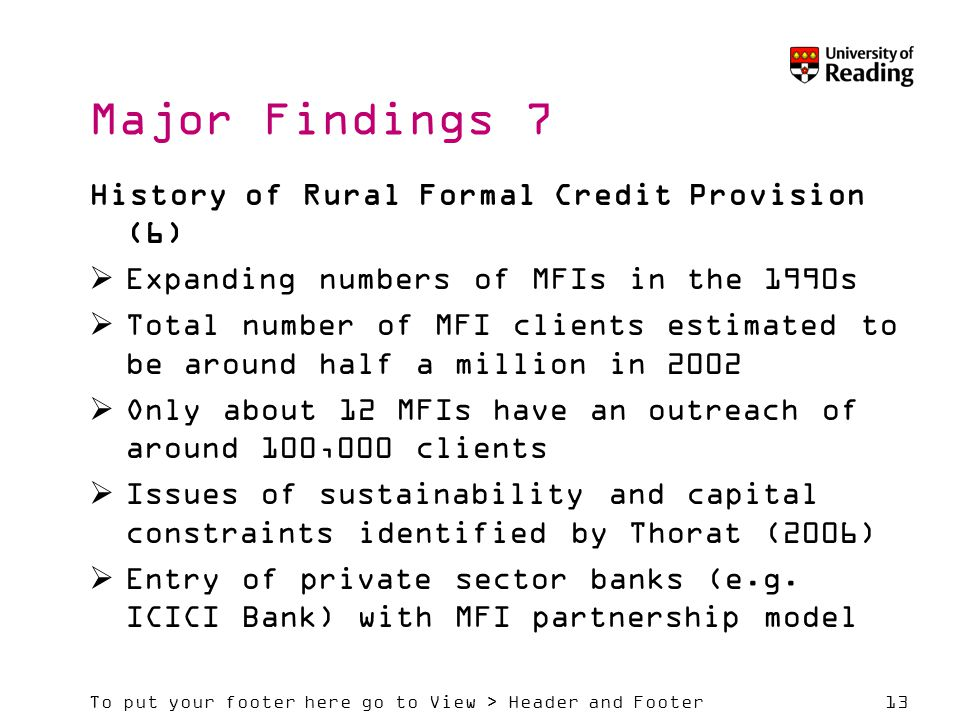 To put your footer here go to View > Header and Footer13 Major Findings 7 History of Rural Formal Credit Provision (6)  Expanding numbers of MFIs in the 1990s  Total number of MFI clients estimated to be around half a million in 2002  Only about 12 MFIs have an outreach of around 100,000 clients  Issues of sustainability and capital constraints identified by Thorat (2006)  Entry of private sector banks (e.g.