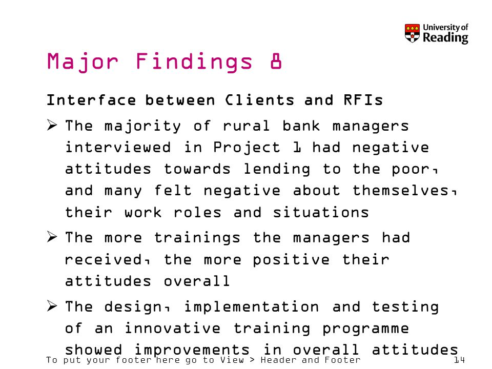 To put your footer here go to View > Header and Footer14 Major Findings 8 Interface between Clients and RFIs  The majority of rural bank managers interviewed in Project 1 had negative attitudes towards lending to the poor, and many felt negative about themselves, their work roles and situations  The more trainings the managers had received, the more positive their attitudes overall  The design, implementation and testing of an innovative training programme showed improvements in overall attitudes
