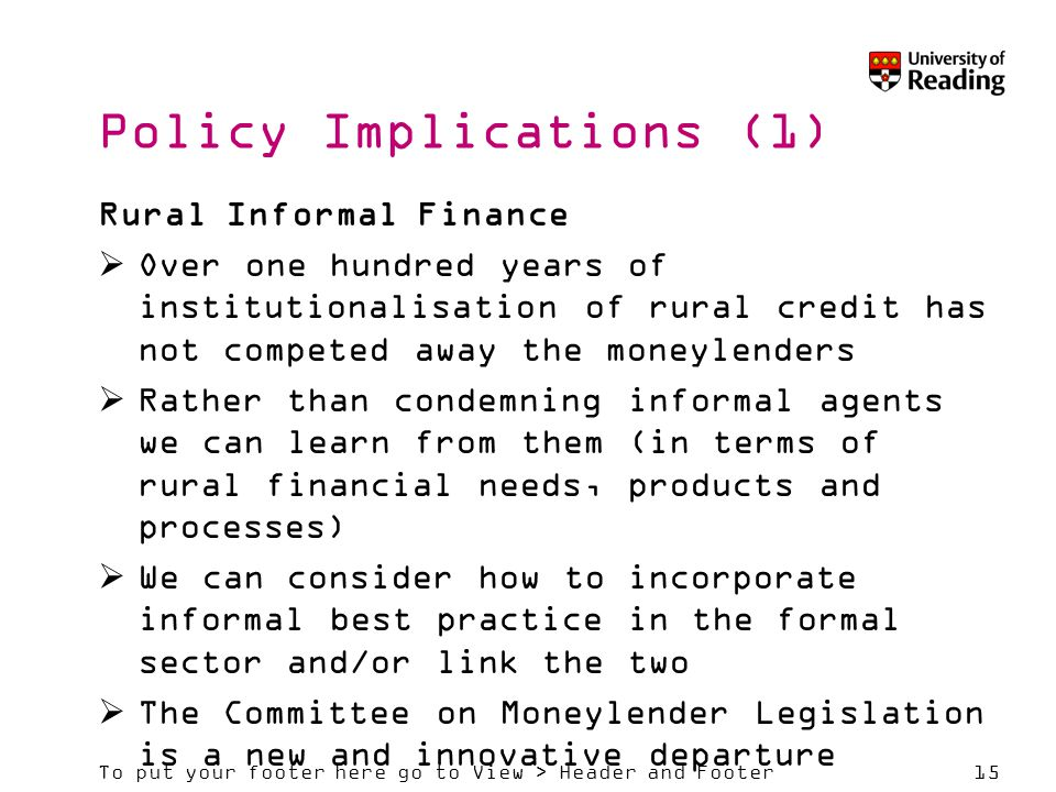 To put your footer here go to View > Header and Footer15 Policy Implications (1) Rural Informal Finance  Over one hundred years of institutionalisation of rural credit has not competed away the moneylenders  Rather than condemning informal agents we can learn from them (in terms of rural financial needs, products and processes)  We can consider how to incorporate informal best practice in the formal sector and/or link the two  The Committee on Moneylender Legislation is a new and innovative departure