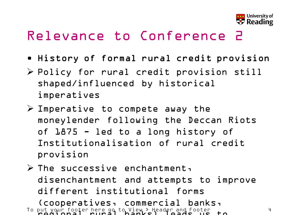 To put your footer here go to View > Header and Footer4 Relevance to Conference 2 History of formal rural credit provision  Policy for rural credit provision still shaped/influenced by historical imperatives  Imperative to compete away the moneylender following the Deccan Riots of 1875 - led to a long history of Institutionalisation of rural credit provision  The successive enchantment, disenchantment and attempts to improve different institutional forms (cooperatives, commercial banks, regional rural banks) leads us to question the extent to which policy is influenced by learning from experience