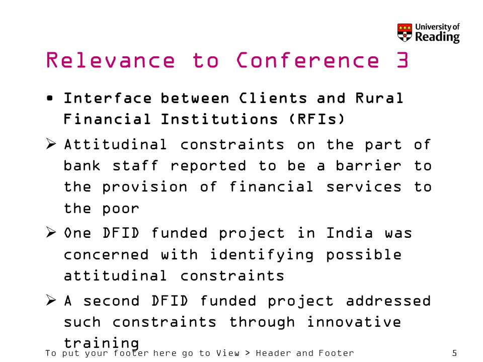 To put your footer here go to View > Header and Footer5 Relevance to Conference 3 Interface between Clients and Rural Financial Institutions (RFIs)  Attitudinal constraints on the part of bank staff reported to be a barrier to the provision of financial services to the poor  One DFID funded project in India was concerned with identifying possible attitudinal constraints  A second DFID funded project addressed such constraints through innovative training
