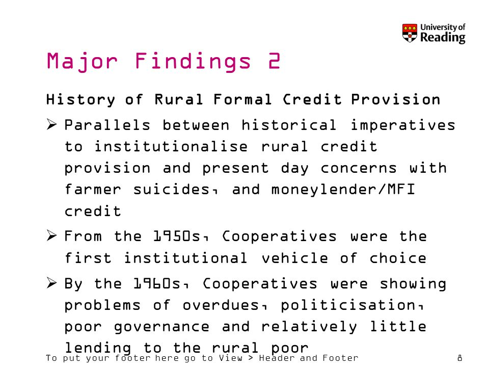 To put your footer here go to View > Header and Footer8 Major Findings 2 History of Rural Formal Credit Provision  Parallels between historical imperatives to institutionalise rural credit provision and present day concerns with farmer suicides, and moneylender/MFI credit  From the 1950s, Cooperatives were the first institutional vehicle of choice  By the 1960s, Cooperatives were showing problems of overdues, politicisation, poor governance and relatively little lending to the rural poor