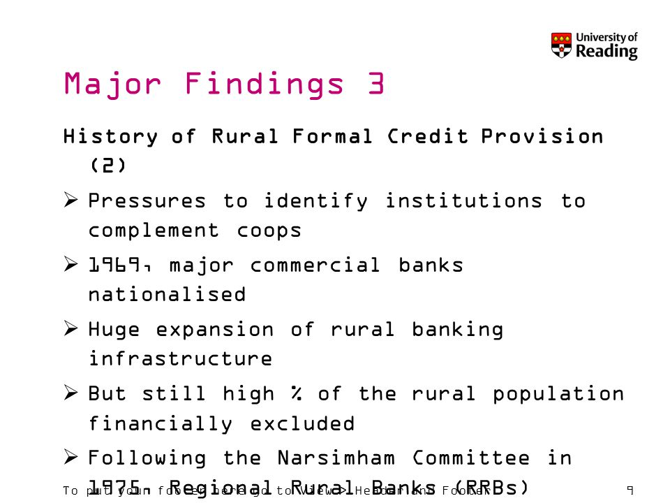 To put your footer here go to View > Header and Footer9 Major Findings 3 History of Rural Formal Credit Provision (2)  Pressures to identify institutions to complement coops  1969, major commercial banks nationalised  Huge expansion of rural banking infrastructure  But still high % of the rural population financially excluded  Following the Narsimham Committee in 1975, Regional Rural Banks (RRBs) formed, to combine the best features of cooperatives and commercial banks