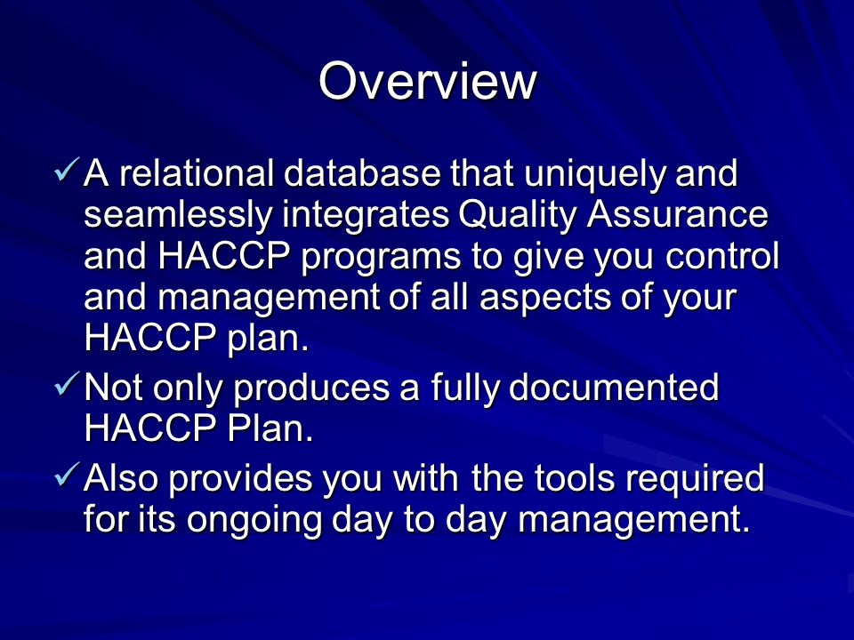 Overview A relational database that uniquely and seamlessly integrates Quality Assurance and HACCP programs to give you control and management of all