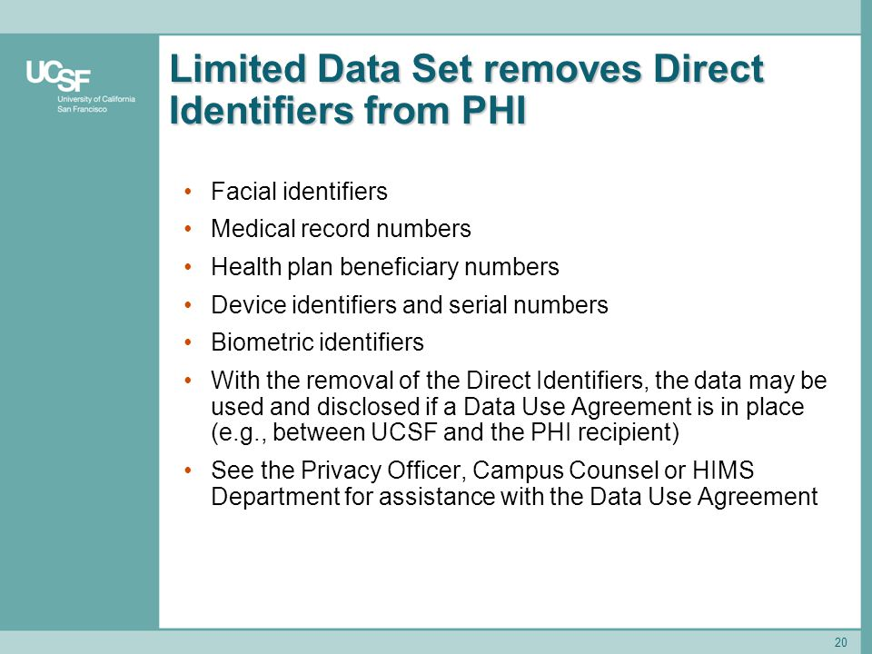 20 Limited Data Set removes Direct Identifiers from PHI Facial identifiers Medical record numbers Health plan beneficiary numbers Device identifiers a