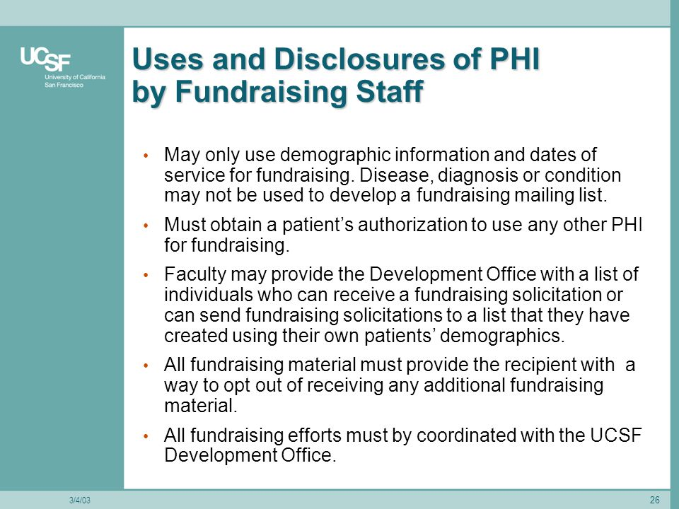 26 Uses and Disclosures of PHI by Fundraising Staff May only use demographic information and dates of service for fundraising.