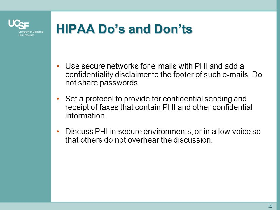 32 HIPAA Do's and Don'ts Use secure networks for e-mails with PHI and add a confidentiality disclaimer to the footer of such e-mails. Do not share pas