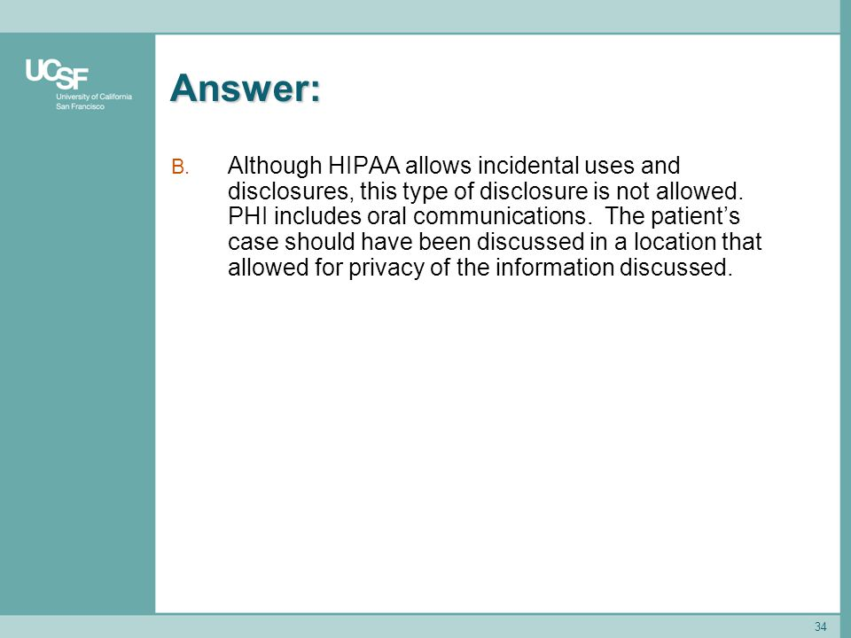 34 Answer: B. Although HIPAA allows incidental uses and disclosures, this type of disclosure is not allowed. PHI includes oral communications. The pat