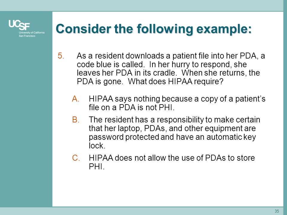 35 Consider the following example: 5.As a resident downloads a patient file into her PDA, a code blue is called. In her hurry to respond, she leaves h