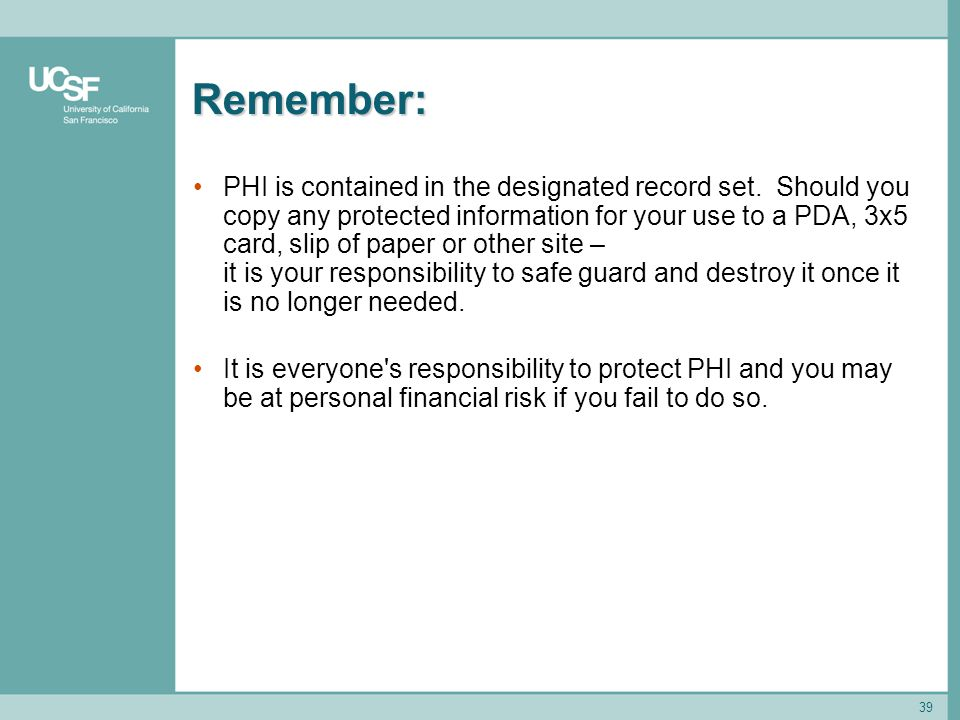 39 Remember: PHI is contained in the designated record set. Should you copy any protected information for your use to a PDA, 3x5 card, slip of paper o