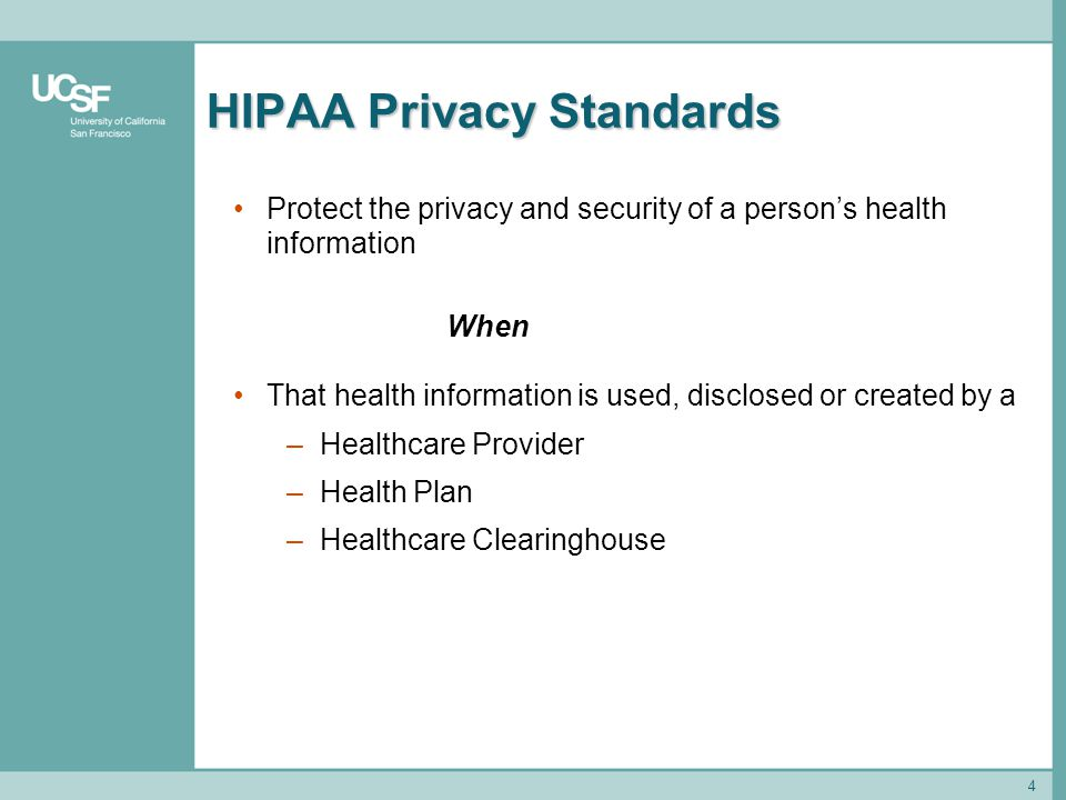4 HIPAA Privacy Standards Protect the privacy and security of a person's health information When That health information is used, disclosed or created
