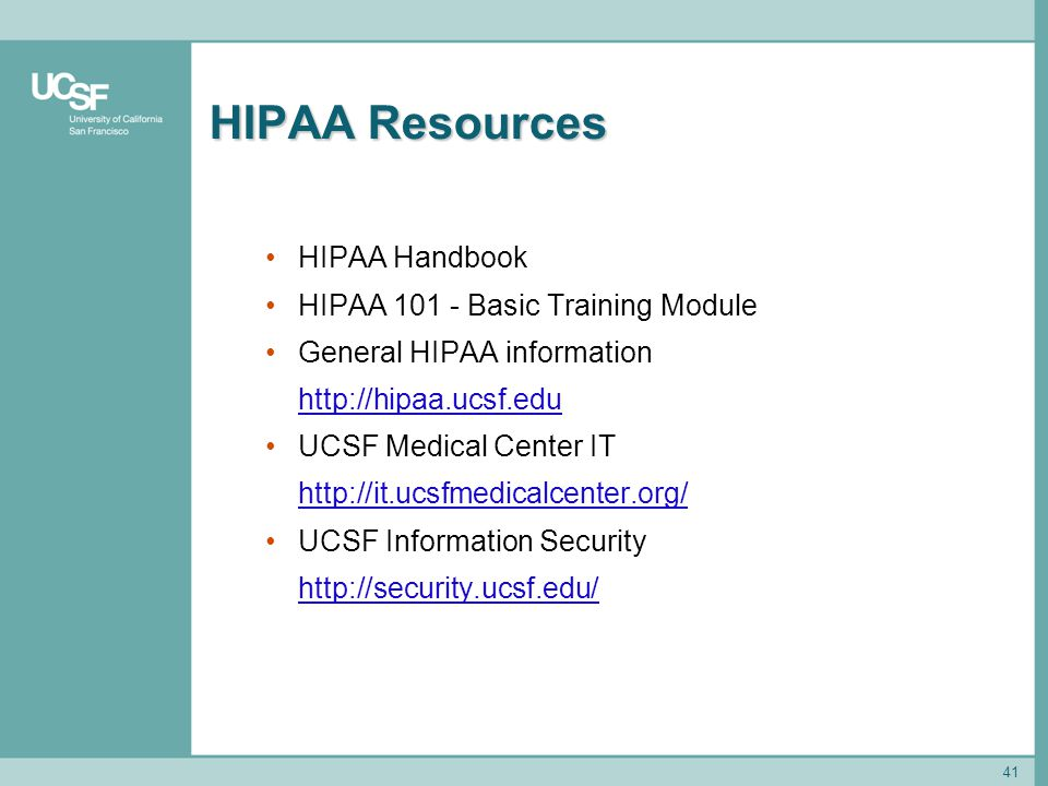 41 HIPAA Resources HIPAA Handbook HIPAA 101 - Basic Training Module General HIPAA information http://hipaa.ucsf.edu UCSF Medical Center IT http://it.u