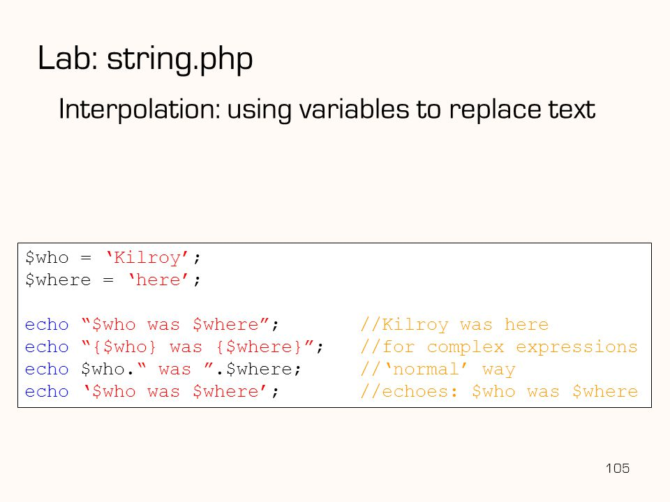 105 Lab: string.php Interpolation: using variables to replace text $who = 'Kilroy'; $where = 'here'; echo $who was $where ;//Kilroy was here echo {$who} was {$where} ;//for complex expressions echo $who. was .$where;//'normal' way echo '$who was $where';//echoes: $who was $where