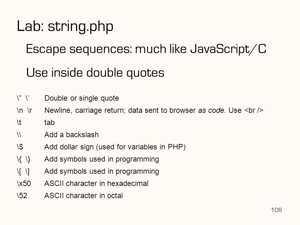 106 Lab: string.php Escape sequences: much like JavaScript/C Use inside double quotes \ \'Double or single quote \n \rNewline, carriage return; data sent to browser as code.