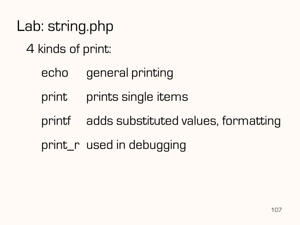 107 Lab: string.php 4 kinds of print: echogeneral printing printprints single items printfadds substituted values, formatting print_rused in debugging