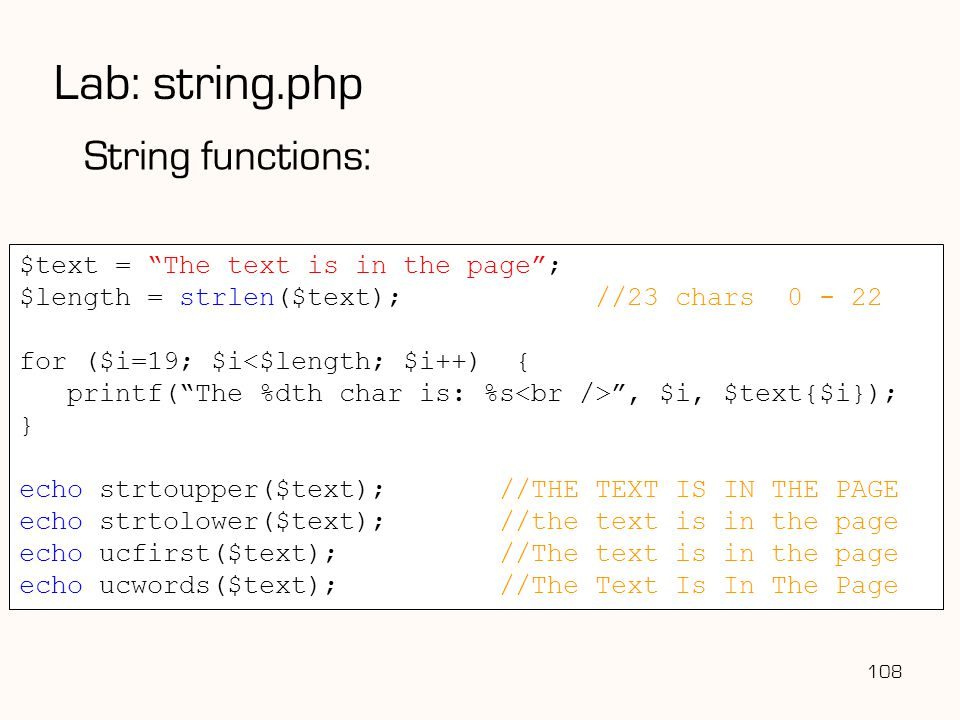 108 Lab: string.php String functions: $text = The text is in the page ; $length = strlen($text); //23 chars 0 - 22 for ($i=19; $i<$length; $i++) { printf( The %dth char is: %s , $i, $text{$i}); } echo strtoupper($text);//THE TEXT IS IN THE PAGE echo strtolower($text);//the text is in the page echo ucfirst($text);//The text is in the page echo ucwords($text);//The Text Is In The Page