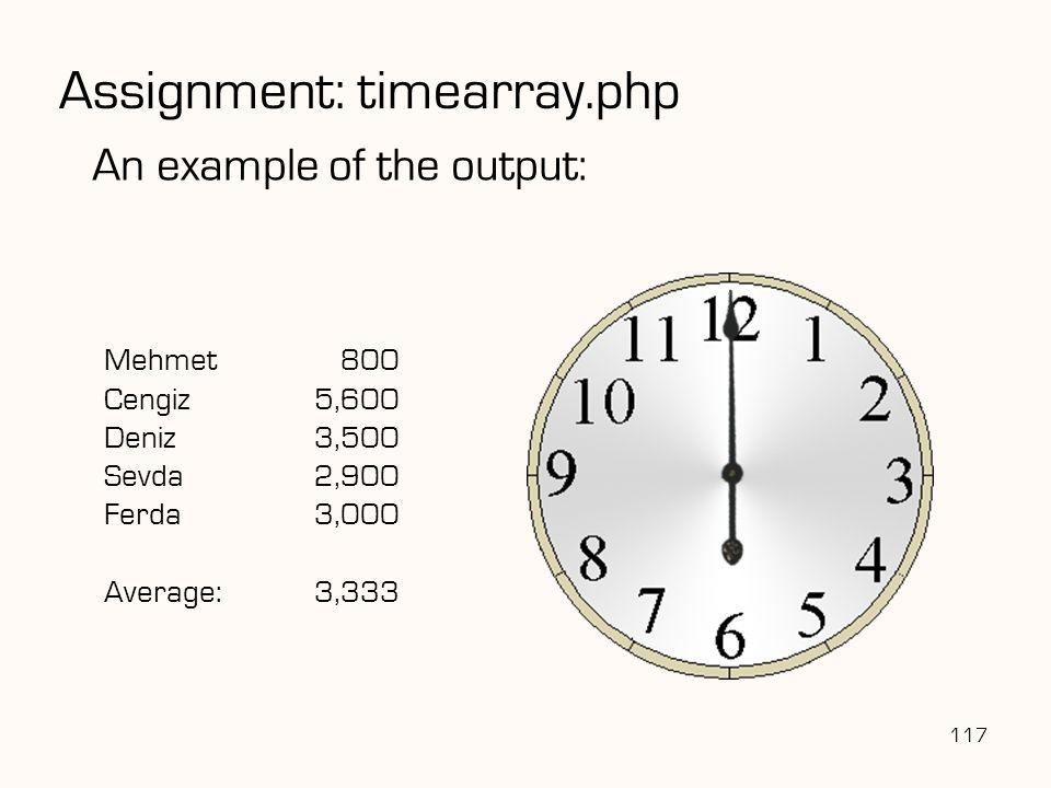 Mehmet 800 Cengiz5,600 Deniz3,500 Sevda2,900 Ferda3,000 Average:3,333 117 An example of the output: Assignment: timearray.php