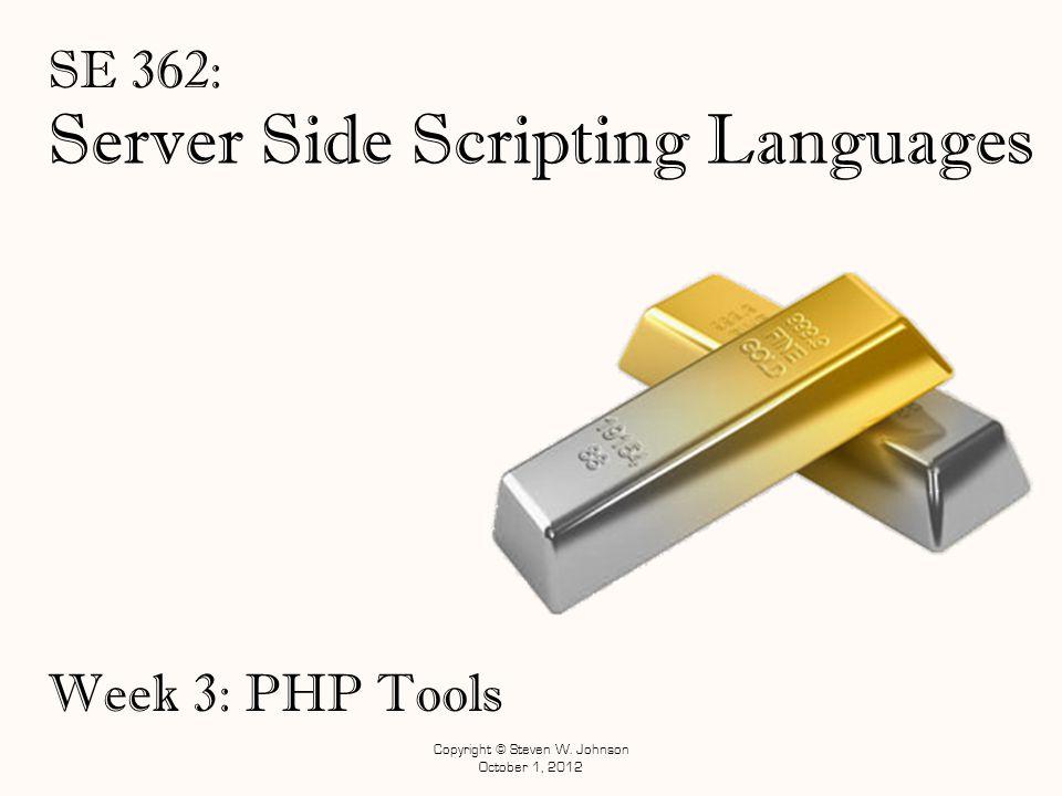 Server Side Scripting Languages SE 362: Copyright © Steven W. Johnson October 1, 2012 Week 3: PHP Tools