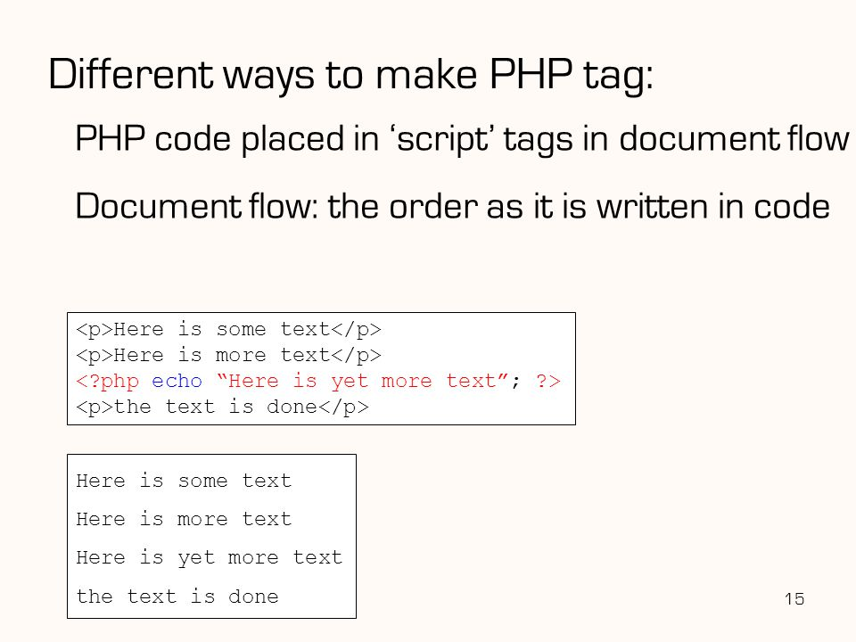 Different ways to make PHP tag: PHP code placed in 'script' tags in document flow Document flow: the order as it is written in code 15 Here is some text Here is more text the text is done Here is some text Here is more text Here is yet more text the text is done