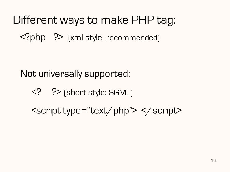 Different ways to make PHP tag: ( xml style: recommended) Not universally supported: ( short style: SGML) 16