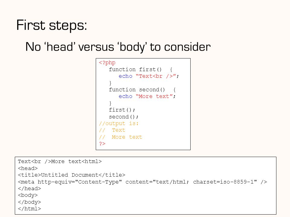 First steps: 18 < php function first() { echo Text ; } function second() { echo More text ; } first(); second(); //output is: // Text // More text > No 'head' versus 'body' to consider Text More text Untitled Document