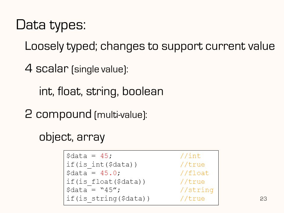 Data types: Loosely typed; changes to support current value 4 scalar (single value): int, float, string, boolean 2 compound (multi-value): object, array 23 $data = 45;//int if(is_int($data))//true $data = 45.0;//float if(is_float($data))//true $data = 45 ;//string if(is_string($data))//true