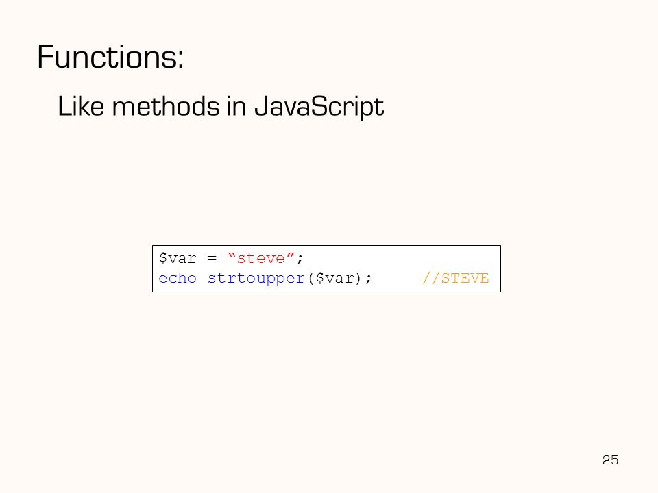 Functions: Like methods in JavaScript 25 $var = steve ; echo strtoupper($var);//STEVE