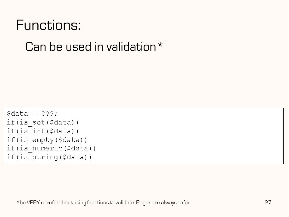 Functions: Can be used in validation* 27 $data = ; if(is_set($data)) if(is_int($data))//is the data type int.