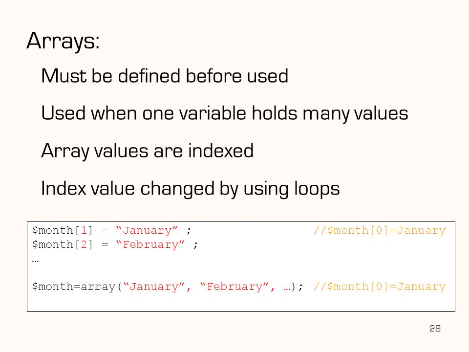 Arrays: Must be defined before used Used when one variable holds many values Array values are indexed Index value changed by using loops 28 $month[1] = January ;//$month[0]=January $month[2] = February ; … $month=array( January , February , …);//$month[0]=January