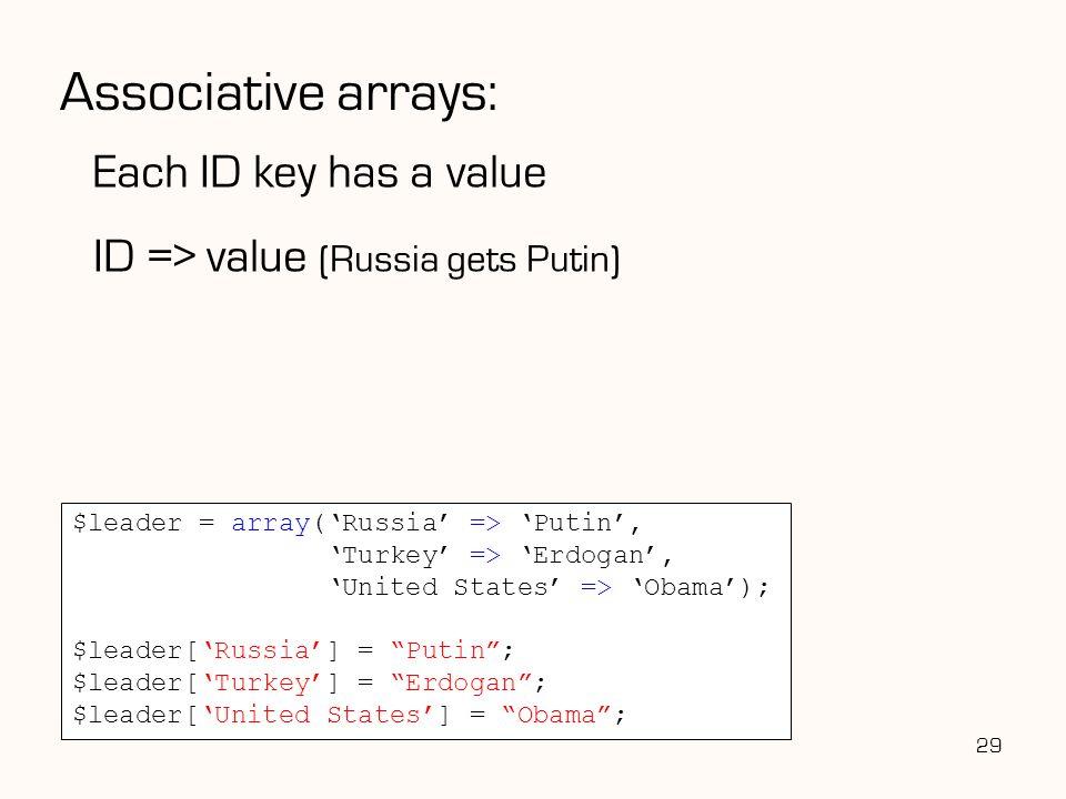 Associative arrays: Each ID key has a value ID => value (Russia gets Putin) 29 $leader = array('Russia' => 'Putin', 'Turkey' => 'Erdogan', 'United States' => 'Obama'); $leader['Russia'] = Putin ; $leader['Turkey'] = Erdogan ; $leader['United States'] = Obama ;